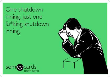 One shutdown inning, just one fu*king shutdown inning.