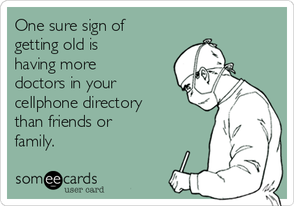 One sure sign of getting old is having more doctors in your cellphone directory than friends or family.