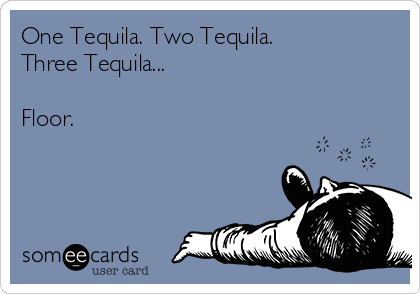One Tequila. Two Tequila.  Three Tequila...   Floor.