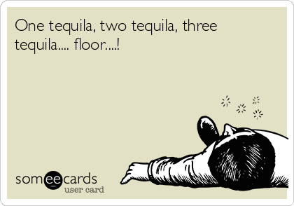 One tequila, two tequila, three tequila.... floor....!