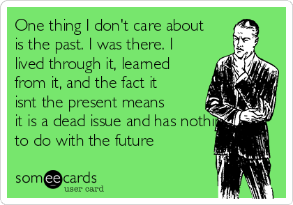One thing I don't care about is the past. I was there. I lived through it, learned from it, and the fact it isnt the present means it is a dead issue and has nothing to do with the future
