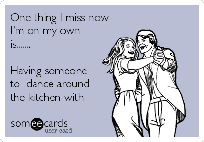 One thing I miss now I'm on my own is.......  Having someone to  dance around the kitchen with.