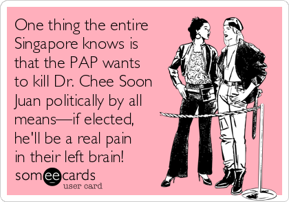 One thing the entire Singapore knows is that the PAP wants to kill Dr. Chee Soon Juan politically by all means—if elected,  he'll be a real pain in their left brain!