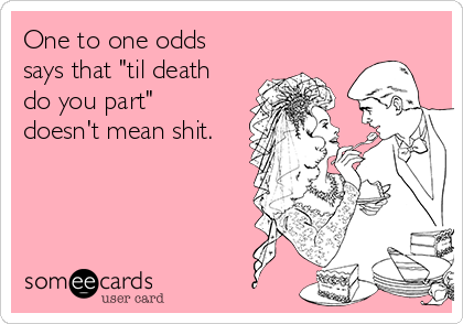 "One to one odds says that ""til death do you part"" doesn't mean shit."