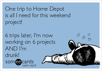 One trip to Home Depot  is all I need for this weekend project!  6 trips later, I'm now working on 6 projects AND I'm drunk!