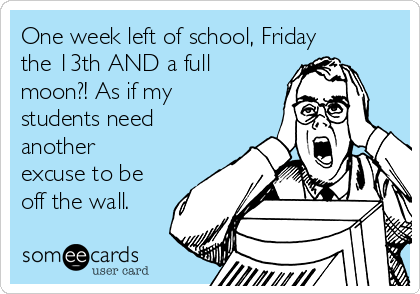 One week left of school, Friday the 13th AND a full moon?! As if my students need another excuse to be off the wall.
