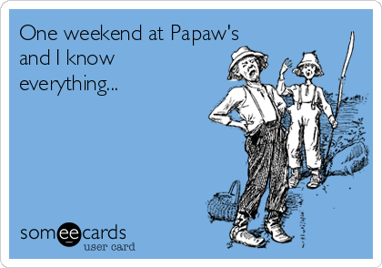 One weekend at Papaw's and I know everything...