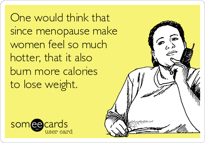 One would think that since menopause make women feel so much hotter, that it also burn more calories to lose weight.