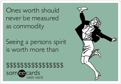 Ones worth should never be measured as commodity  Seeing a persons spirit is worth more than  $$$$$$$$$$$$$$$$