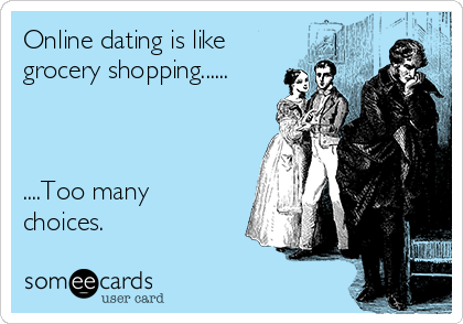 Online dating is like grocery shopping......    ....Too many choices.