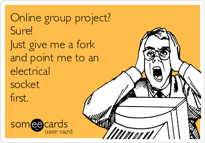 Online group project? Sure! Just give me a fork and point me to an electrical socket first.