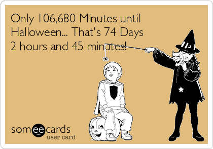 Only 106,680 Minutes until Halloween... That's 74 Days 2 hours and 45 minutes!