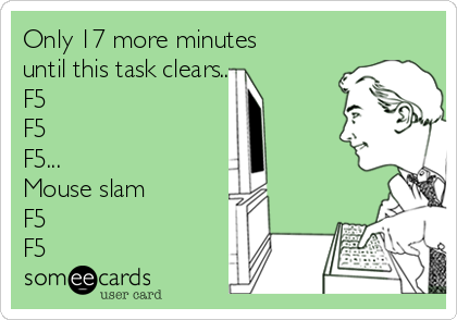 Only 17 more minutes until this task clears..... F5 F5 F5... Mouse slam F5 F5