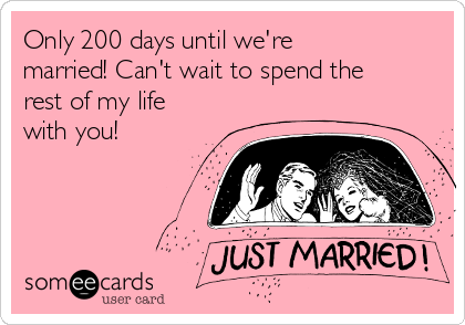 Only 200 days until we're married! Can't wait to spend the rest of my life with you!