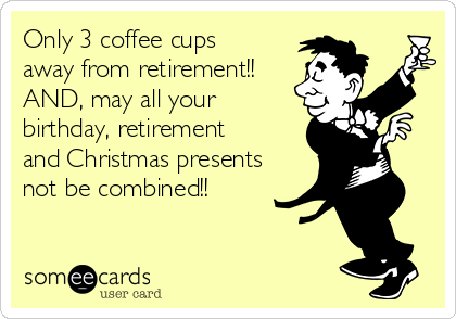 Only 3 coffee cups away from retirement!! AND, may all your birthday, retirement and Christmas presents not be combined!!