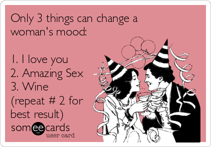 Only 3 things can change a woman's mood:   1. I love you 2. Amazing Sex 3. Wine (repeat # 2 for best result)