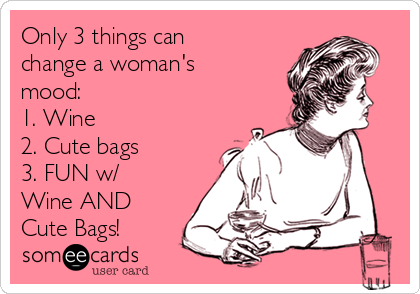 Only 3 things can change a woman's mood: 1. Wine 2. Cute bags 3. FUN w/ Wine AND Cute Bags!