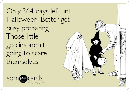 Only 364 days left until Halloween. Better get busy preparing. Those little goblins aren't going to scare themselves.