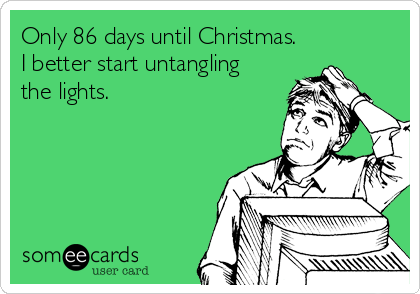 Only 86 days until Christmas.  I better start untangling the lights.