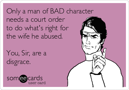 Only a man of BAD character needs a court order to do what's right for the wife he abused.  You, Sir, are a disgrace.