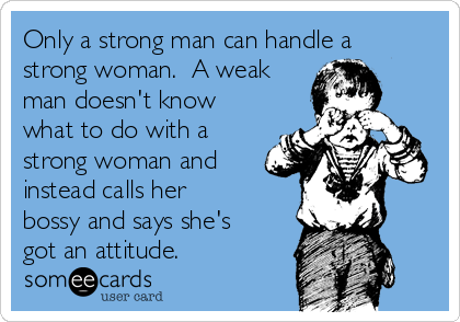 Only a strong man can handle a strong woman.  A weak man doesn't know what to do with a strong woman and instead calls her bossy and says she's got an attitude.