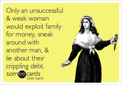 Only an unsuccessful & weak woman would exploit family for money, sneak around with another man, & lie about their crippling debt.