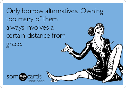 Only borrow alternatives. Owning too many of them always involves a certain distance from grace.