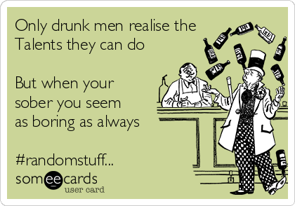Only drunk men realise the Talents they can do   But when your sober you seem as boring as always   #randomstuff...