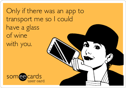Only if there was an app to transport me so I could have a glass of wine with you.