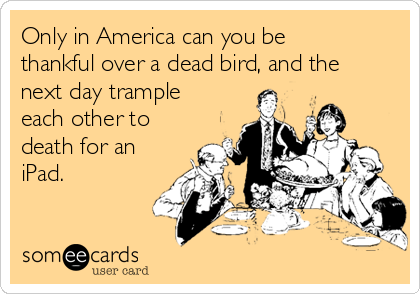 Only in America can you be thankful over a dead bird, and the next day trample each other to death for an iPad.