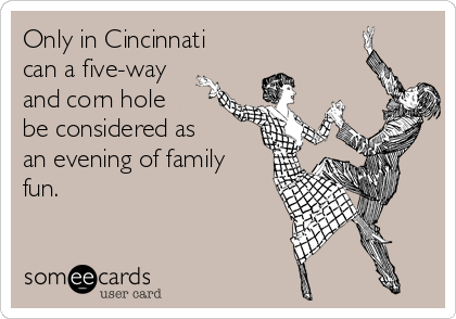 Only in Cincinnati can a five-way and corn hole be considered as an evening of family fun.