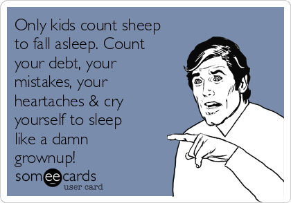 Only kids count sheep to fall asleep. Count your debt, your mistakes, your heartaches & cry yourself to sleep like a damn grownup!
