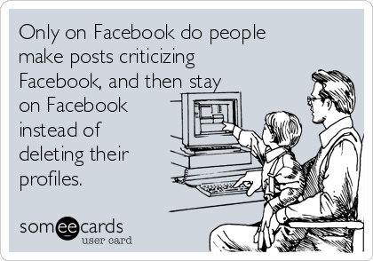 Only on Facebook do people make posts criticizing Facebook, and then stay on Facebook instead of deleting their profiles.