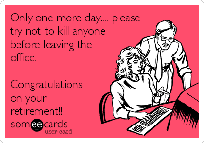 Only one more day.... please try not to kill anyone before leaving the office.  Congratulations on your retirement!!