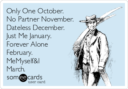 Only One October. No Partner November. Dateless December. Just Me January. Forever Alone February. MeMyself&I March.