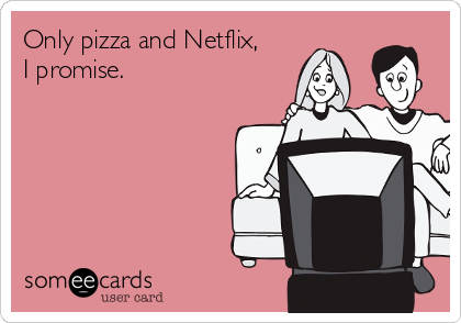 Only pizza and Netflix, I promise.