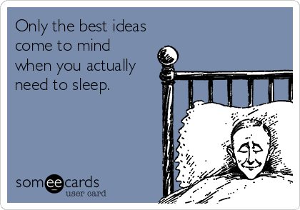 Only the best ideas come to mind  when you actually need to sleep.