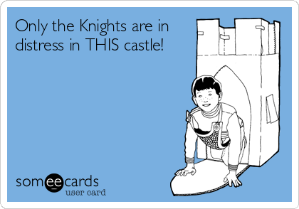 Only the Knights are in distress in THIS castle!