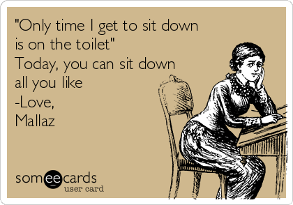 """Only time I get to sit down is on the toilet""  Today, you can sit down all you like -Love, Mallaz"
