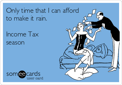 Only time that I can afford to make it rain.  Income Tax season
