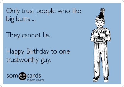 Only trust people who like big butts ...  They cannot lie.   Happy Birthday to one trustworthy guy.