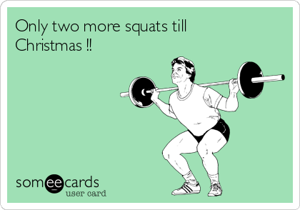 Only two more squats till Christmas !!