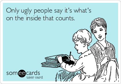 Only ugly people say it's what's on the inside that counts.