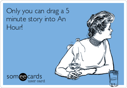 Only you can drag a 5 minute story into An Hour!
