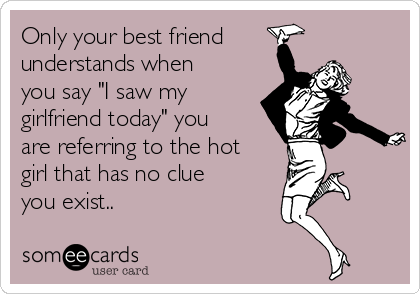 """Only your best friend understands when you say """"I saw my girlfriend today"""" you are referring to the hot girl that has no clue you exist.."""