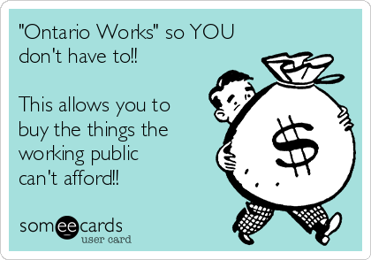 """""""Ontario Works"""" so YOU don't have to!!  This allows you to buy the things the working public can't afford!!"""