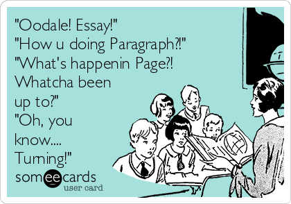 """Oodale! Essay!"" ""How u doing Paragraph?!"" ""What's happenin Page?! Whatcha been up to?"" ""Oh, you know.... Turning!"""