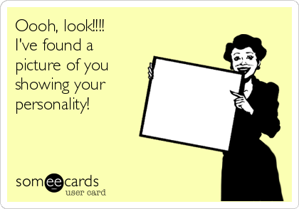 Oooh, look!!!!  I've found a picture of you showing your personality!
