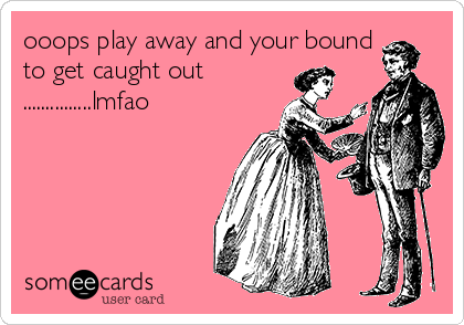 ooops play away and your bound to get caught out ...............lmfao