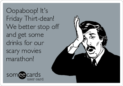 Oopaboop! It's Friday Thirt-dean! We better stop off and get some drinks for our scary movies marathon!